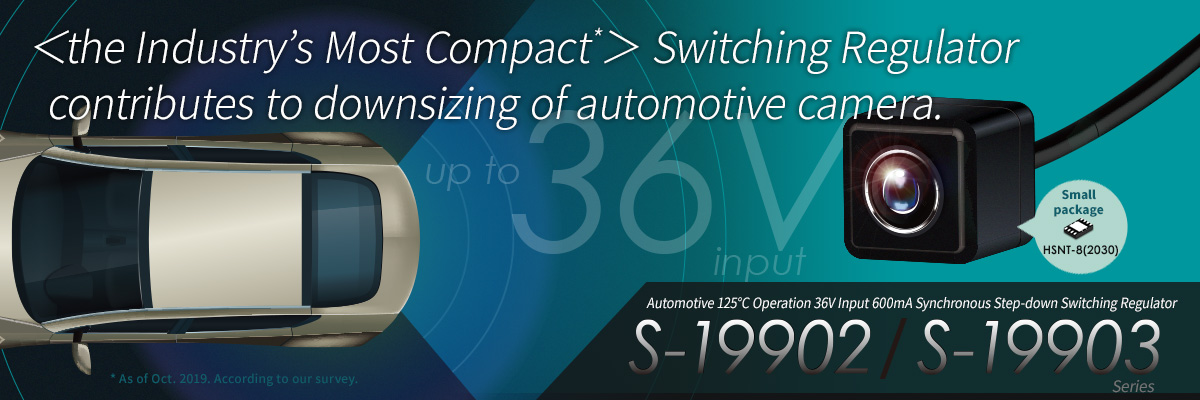 The Industry's smallest* Switching Regulator contributes to downsizing of automotive camera. Automotive step-down switching regulator S-19902/19903 Series