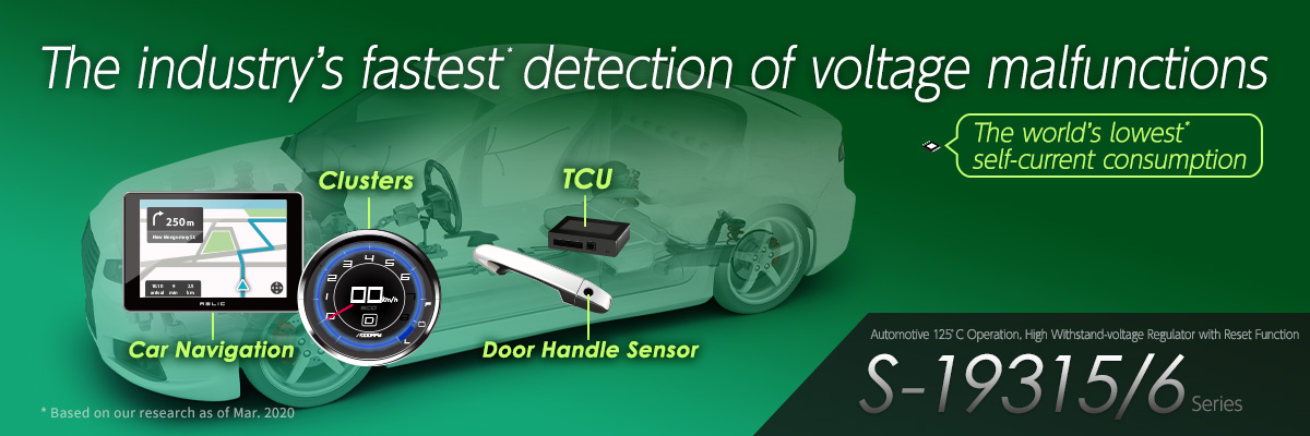 The industry's fastest* detection of voltage malfunctions. The world's lowest* self-current consumption Automotive 125°C Operation, High Withstand-voltage Regulator with Reset Function S-19315/6 Series
